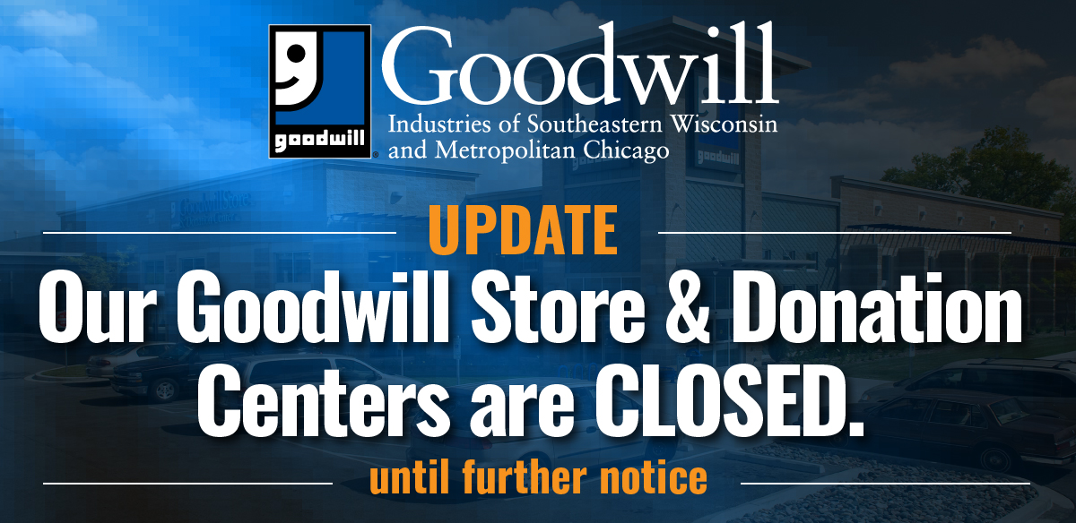 Goodwill Store & Donation Centers are closed until further notice.